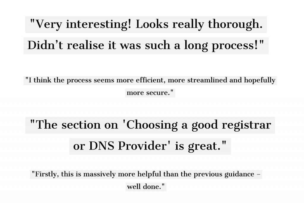 "4 feedback quotes from cross government: 1. Very interesting! Looks really thorough. Didn't realise it was such a long process! 2. Thank you for the opportunity to review your new guidance. It really is excellent stuff! 3. I think the process seems more efficient, more streamlined and hopefully more secure. 4. The section on ""Choosing a good registrar or DNS Provider"" is great."